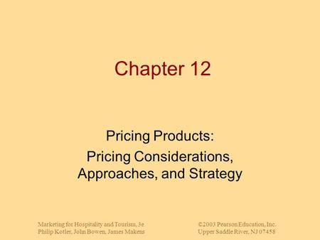 Marketing for Hospitality and Tourism, 3e©2003 Pearson Education, Inc. Philip Kotler, John Bowen, James MakensUpper Saddle River, NJ 07458 Chapter 12 Pricing.