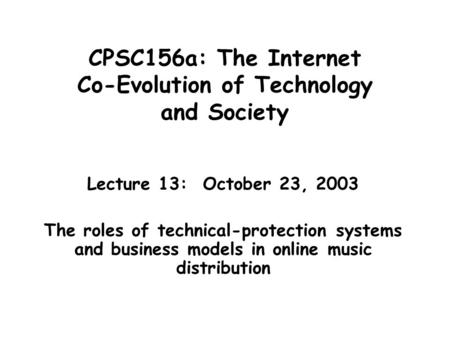 CPSC156a: The Internet Co-Evolution of Technology and Society Lecture 13: October 23, 2003 The roles of technical-protection systems and business models.