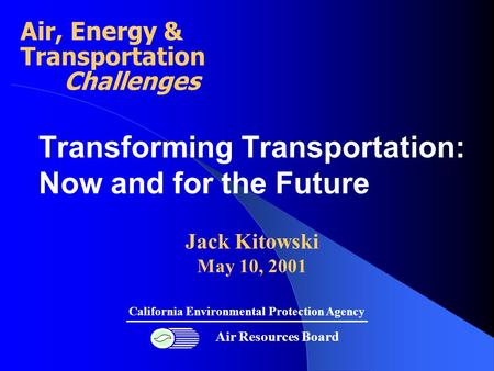 Transforming Transportation: Now and for the Future Jack Kitowski May 10, 2001 Air Resources Board California Environmental Protection Agency Air, Energy.