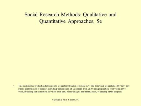 Allyn & Bacon 2003 Social Research Methods: Qualitative and Quantitative Approaches, 5e This multimedia product and its contents are protected.