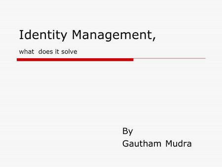 Identity Management, what does it solve By Gautham Mudra.