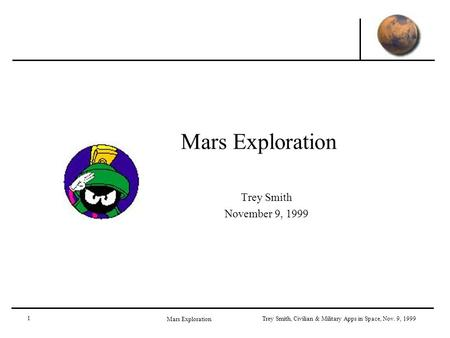 1 <strong>Mars</strong> Exploration Trey Smith, Civilian & Military Apps in Space, Nov. 9, 1999 <strong>Mars</strong> Exploration Trey Smith November 9, 1999.
