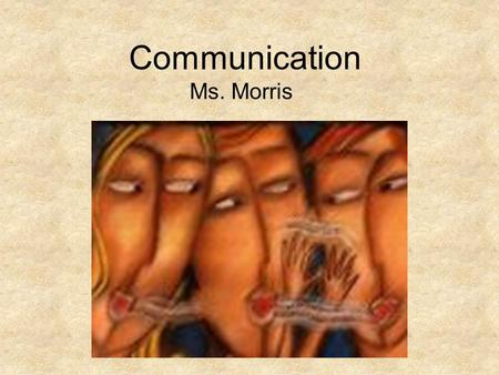 Communication Ms. Morris.