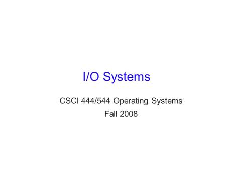 I/O Systems CSCI 444/544 Operating Systems Fall 2008.