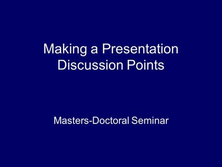 Making a Presentation Discussion Points Masters-Doctoral Seminar.
