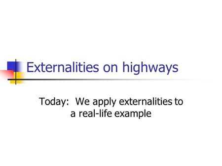 Externalities on highways Today: We apply externalities to a real-life example.