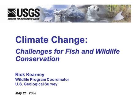 Climate Change: Challenges for Fish and Wildlife Conservation Rick Kearney WildlifeProgram Coordinator Wildlife Program Coordinator U.S. Geological Survey.