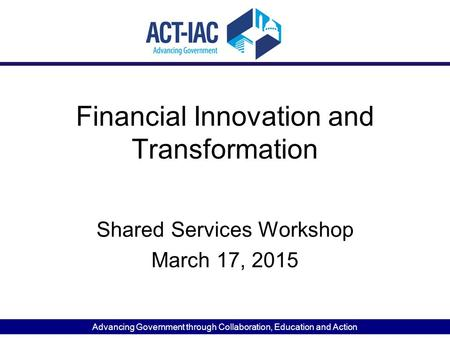 Advancing Government through Collaboration, Education and Action Financial Innovation and Transformation Shared Services Workshop March 17, 2015.