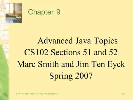 © 2006 Pearson Addison-Wesley. All rights reserved9 A-1 Chapter 9 Advanced Java Topics CS102 Sections 51 and 52 Marc Smith and Jim Ten Eyck Spring 2007.