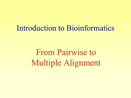 Introduction to Bioinformatics From Pairwise to Multiple Alignment.