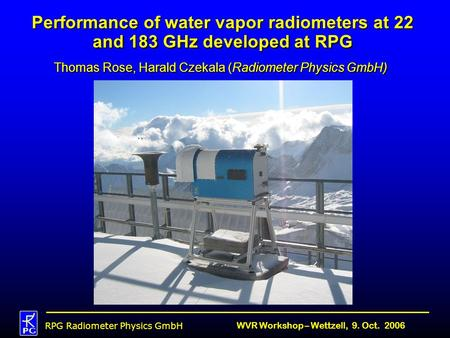 RPG Radiometer Physics GmbH WVR Workshop – Wettzell, 9. Oct. 2006 Performance of water vapor radiometers at 22 and 183 GHz developed at RPG Thomas Rose,