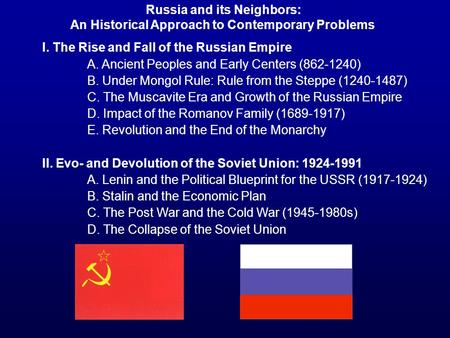 I. The Rise and Fall of the Russian Empire A. Ancient Peoples and Early Centers (862-1240) B. Under Mongol Rule: Rule from the Steppe (1240-1487) C. The.