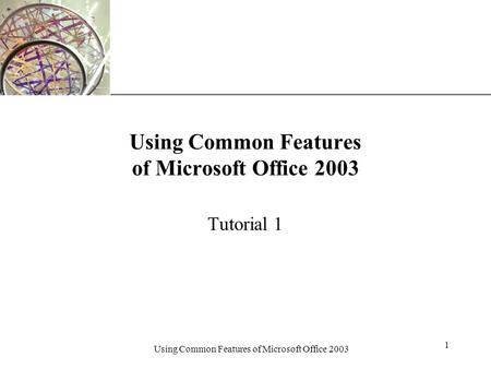 XP Using Common Features of Microsoft Office 2003 1 Tutorial 1.