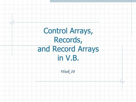 Control Arrays, Records, and Record Arrays in V.B. Week 10.