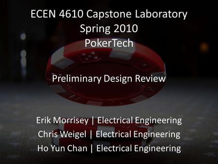 ECEN 4610 Capstone Laboratory Spring 2010 PokerTech Erik Morrisey | Electrical Engineering Chris Weigel | Electrical Engineering Ho Yun Chan | Electrical.