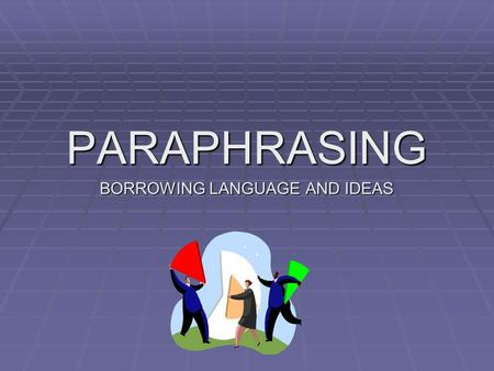 PARAPHRASING BORROWING LANGUAGE AND IDEAS. WHAT IS A PARAPHRASE? WHAT IS A PARAPHRASE? DEFINITION: Paraphrasing is when we borrow ideas, language, or.