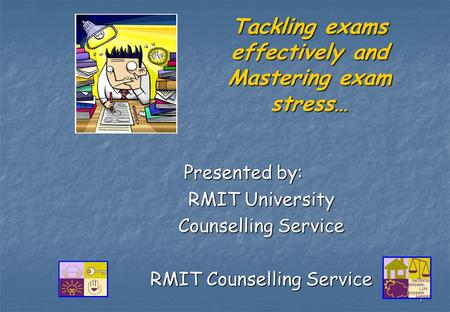 1 Tackling exams effectively and Mastering exam stress… Presented by: Presented by: RMIT University Counselling Service RMIT Counselling Service.