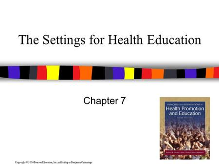 Copyright © 2006 Pearson Education, Inc. publishing as Benjamin Cummings. The Settings for Health Education Chapter 7.