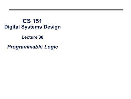 CS 151 Digital Systems Design Lecture 38 Programmable Logic.
