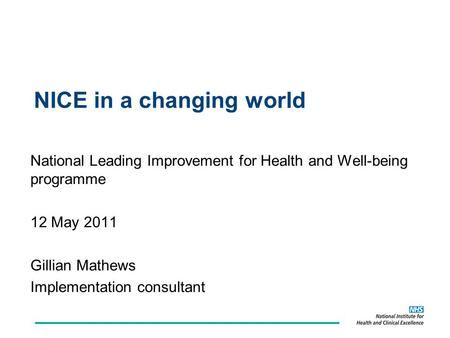NICE in a changing world National Leading Improvement for Health and Well-being programme 12 May 2011 Gillian Mathews Implementation consultant.