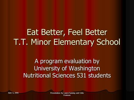 June 6, 2006 Presentation by Laura Fanning and Celia Framson Eat Better, Feel Better T.T. Minor Elementary School A <strong>program</strong> evaluation by University of.