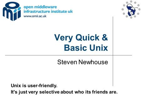 Very Quick & Basic Unix Steven Newhouse Unix is user-friendly. It's just very selective about who its friends are.
