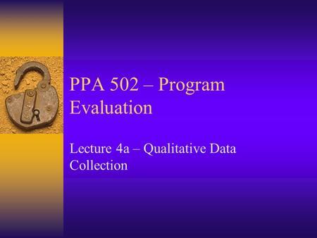 PPA 502 – Program Evaluation Lecture 4a – Qualitative Data Collection.