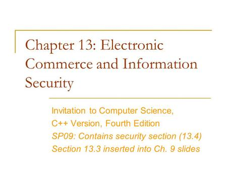 Chapter 13: Electronic Commerce and Information Security Invitation to Computer Science, C++ Version, Fourth Edition SP09: Contains security section (13.4)