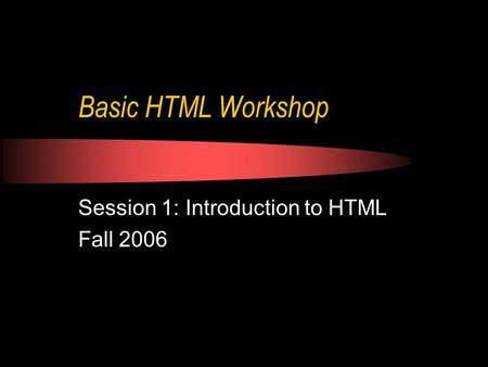 Basic HTML Workshop Session 1: Introduction to HTML Fall 2006.