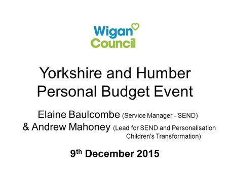 Yorkshire and Humber Personal Budget Event Elaine Baulcombe (Service Manager - SEND) & Andrew Mahoney (Lead for SEND and Personalisation Children's Transformation)