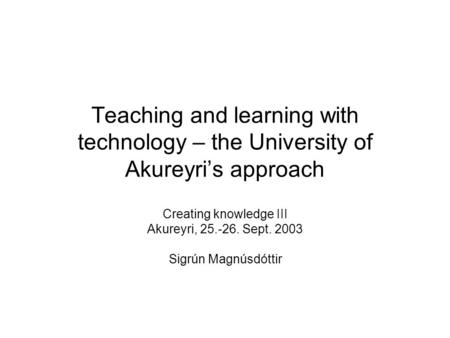Teaching and learning with technology – the University of Akureyri's approach Creating knowledge III Akureyri, 25.-26. Sept. 2003 Sigrún Magnúsdóttir.