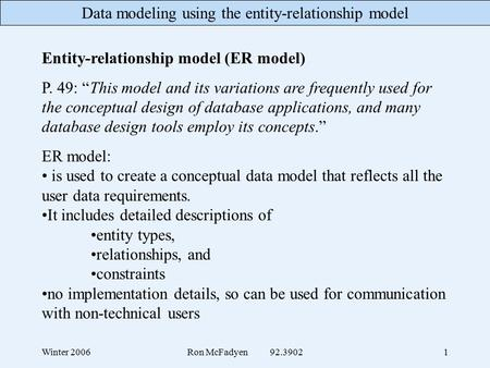 "Data modeling using the entity-relationship model Winter 2006Ron McFadyen 92.39021 Entity-relationship model (ER model) P. 49: ""This model and its variations."