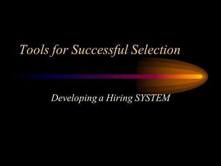 Tools for Successful Selection Developing a Hiring SYSTEM.