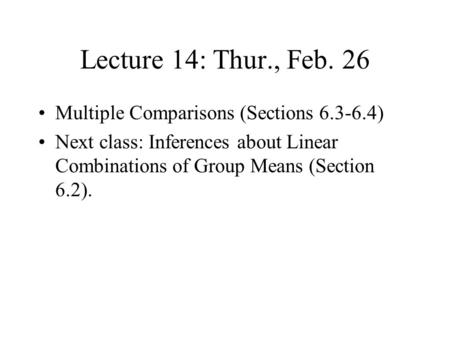 Lecture 14: Thur., Feb. 26 Multiple Comparisons (Sections 6.3-6.4) Next class: Inferences about Linear Combinations of Group Means (Section 6.2).