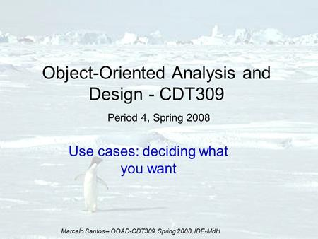 Marcelo Santos – OOAD-CDT309, Spring 2008, IDE-MdH Object-Oriented Analysis and Design - CDT309 Period 4, Spring 2008 Use cases: deciding what you want.