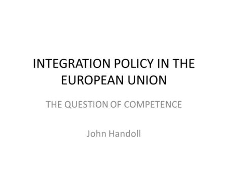 INTEGRATION POLICY IN THE EUROPEAN UNION THE QUESTION OF COMPETENCE John Handoll.
