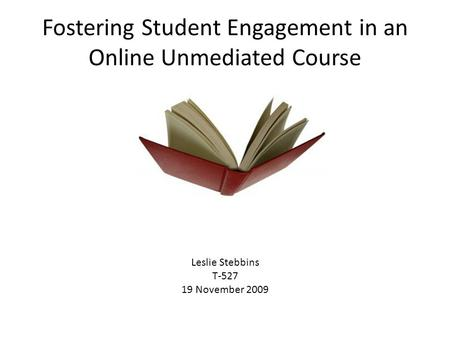 Fostering Student Engagement in an Online Unmediated Course Leslie Stebbins T-527 19 November 2009.