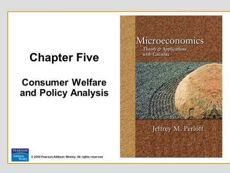 © 2008 Pearson Addison Wesley. All rights reserved Chapter Five Consumer Welfare and Policy Analysis.