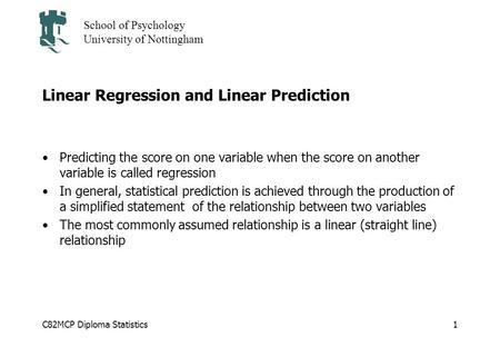 C82MCP Diploma Statistics School of Psychology University of Nottingham 1 Linear Regression and Linear Prediction Predicting the score on one variable.