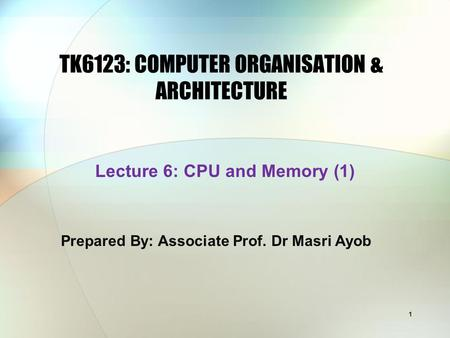 1 TK6123: COMPUTER ORGANISATION & ARCHITECTURE Prepared By: Associate Prof. Dr Masri Ayob Lecture 6: CPU and Memory (1)