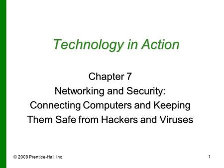 © 2009 Prentice-Hall, Inc. 1 Technology in Action Chapter 7 Networking and Security: Connecting Computers and Keeping Them Safe from Hackers and Viruses.