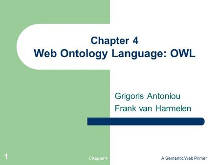 Chapter 4A Semantic Web Primer 1 Chapter 4 Web Ontology Language: OWL Grigoris Antoniou Frank van Harmelen.