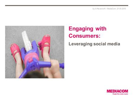 Engaging with Consumers: Leveraging social media by A Havercroft - MediaCom, 21.05.2010.