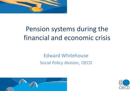 Pension systems during the financial and economic crisis Edward Whitehouse Social Policy division, OECD.