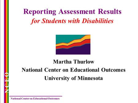 National Center on Educational Outcomes N C E O Reporting Assessment Results for Students with Disabilities Martha Thurlow National Center on Educational.