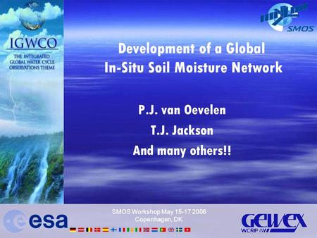 SMOS Workshop May 15-17 2006 Copenhagen, DK Development of a Global In-Situ Soil Moisture Network P.J. van Oevelen T.J. Jackson And many others!!