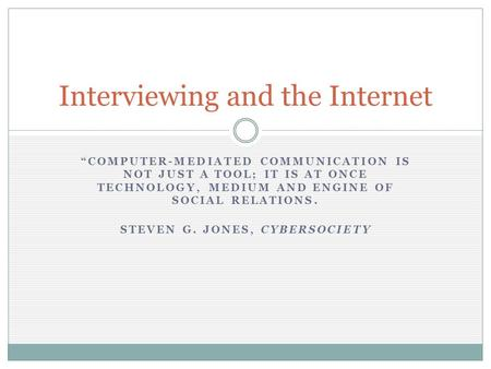 """COMPUTER-MEDIATED COMMUNICATION IS NOT JUST A TOOL; IT IS AT ONCE TECHNOLOGY, MEDIUM AND ENGINE OF SOCIAL RELATIONS. STEVEN G. JONES, CYBERSOCIETY Interviewing."