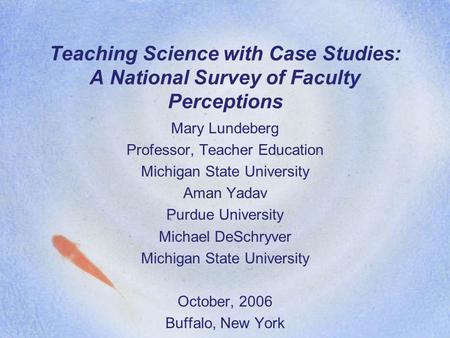Teaching Science with Case Studies: A National Survey of Faculty Perceptions Mary Lundeberg Professor, Teacher Education Michigan State University Aman.