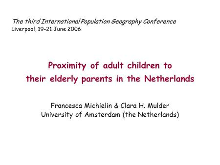 The third International Population Geography Conference Liverpool, 19-21 June 2006 Proximity of adult children to their elderly parents in the Netherlands.