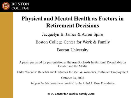 © BC Center for Work & Family 2008 Physical and Mental Health as Factors in Retirement Decisions Jacquelyn B. James & Avron Spiro Boston College Center.
